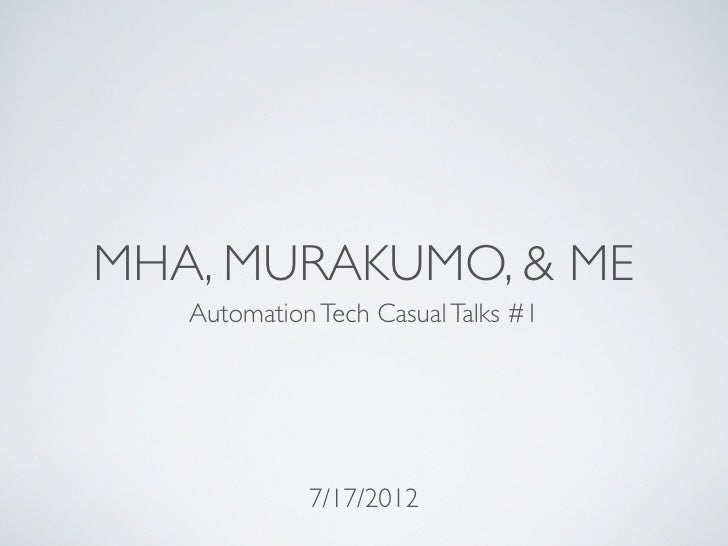 MHA, MURAKUMO, & ME   Automation Tech Casual Talks #1             7/17/2012