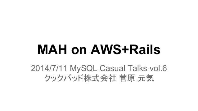 MAH on AWS+Rails 2014/7/11 MySQL Casual Talks vol.6 クックパッド株式会社 菅原 元気