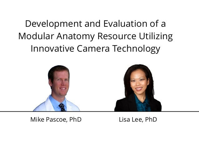 Development and Evaluation of a Modular Anatomy Resource Utilizing Innovative Camera Technology Mike Pascoe, PhD Lisa Lee,...