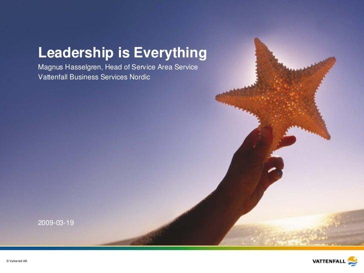 Leadership is Everything                  Magnus Hasselgren, Head of Service Area Service                  Vattenfall Busi...