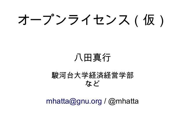 オープンライセンス(仮)         八田真行   駿河台大学経済経営学部        など  mhatta@gnu.org / @mhatta