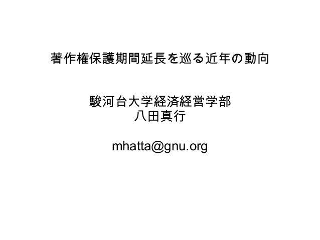 著作権保護期間延長を巡る近年の動向 駿河台大学経済経営学部 八田真行 mhatta@gnu.org