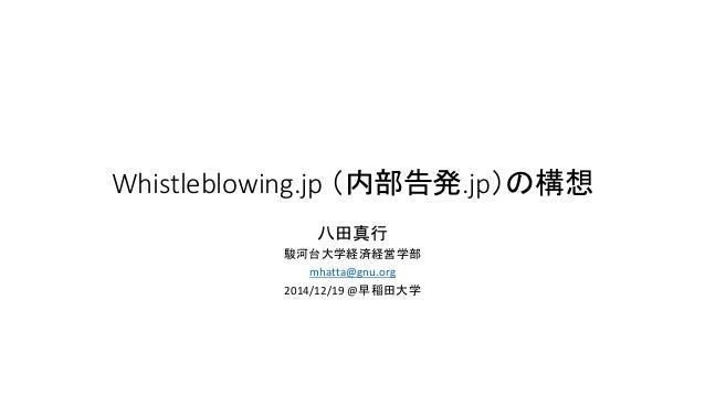 Whistleblowing.jp (内部告発.jp)の構想 八田真行 駿河台大学経済経営学部 mhatta@gnu.org 2014/12/19 @早稲田大学