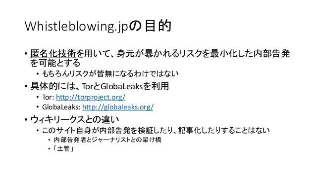 Whistleblowing.jpの目的 • 匿名化技術を用いて、身元が暴かれるリスクを最小化した内部告発 を可能とする • もちろんリスクが皆無になるわけではない • 具体的には、TorとGlobaLeaksを利用 • Tor: http:/...