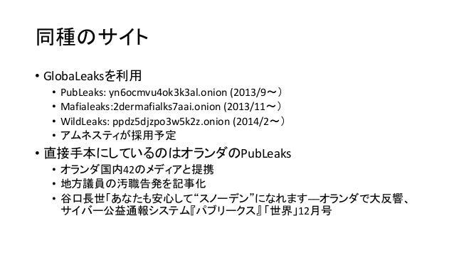 Whistleblowing.jpの全体像 内部告発者 Tor ネットワーク GlobaLeaks 内報(チップ)機能(内部告発者と受信者が匿名で交信可能) 告発資料は受信者の鍵で暗号化されて保管 告発資料は一定期間後に消去 登録したジャーナリ...