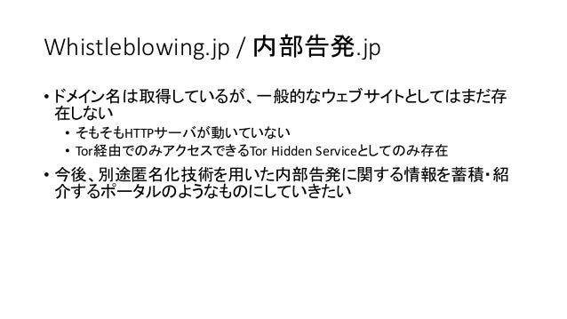 Whistleblowing.jp / 内部告発.jp • ドメイン名は取得しているが、一般的なウェブサイトとしてはまだ存 在しない • そもそもHTTPサーバが動いていない • Tor経由でのみアクセスできるTor Hidden Servic...
