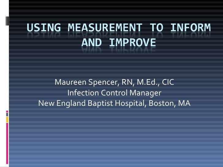 Maureen Spencer, RN, M.Ed., CIC Infection Control Manager New England Baptist Hospital, Boston, MA