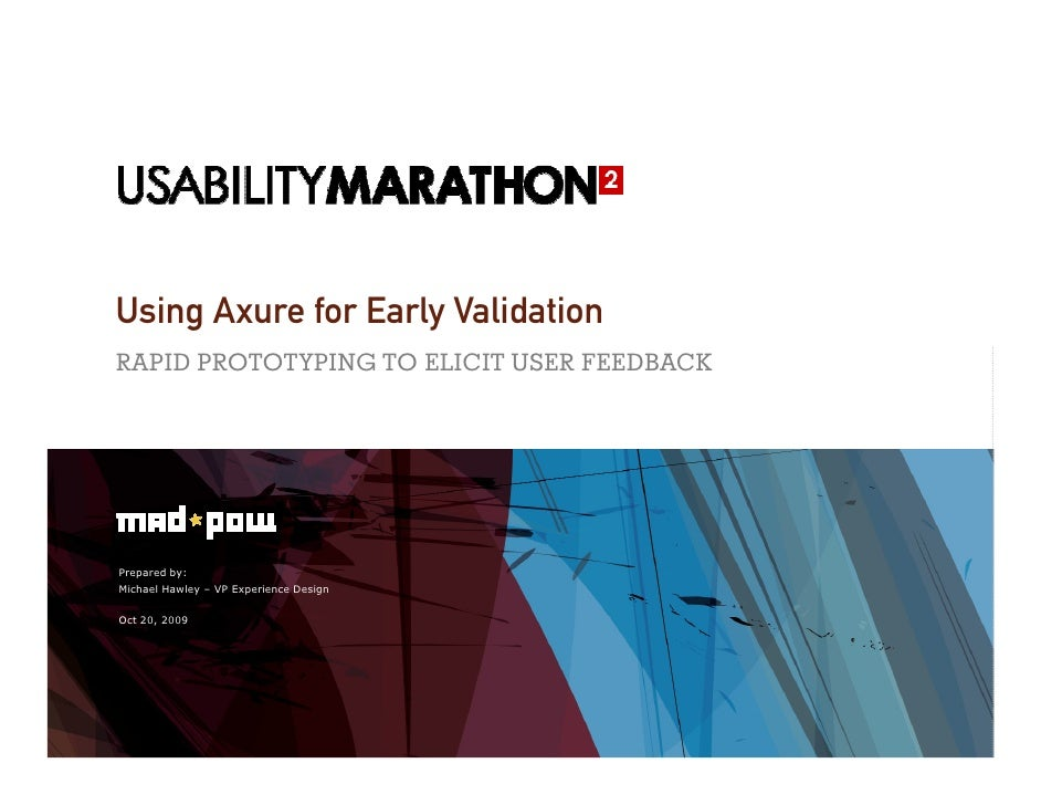 Using Axure for Early Validation RAPID PROTOTYPING TO ELICIT USER FEEDBACK     Prepared by: Michael Hawley – VP Experience...