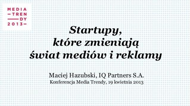 Startupy,które zmieniająświat mediów i reklamyMaciej Hazubski, IQ Partners S.A.Konferencja Media Trendy, 19 kwietnia 2013