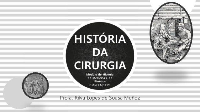 Módulo de História da Medicina e da Bioética DMI/CCM/UFPB HISTÓRIA DA CIRURGIA Profa. Rilva Lopes de Sousa Muñoz