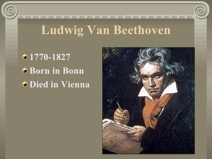 Ludwig Van Beethoven <ul><li>1770-1827 </li></ul><ul><li>Born in Bonn </li></ul><ul><li>Died in Vienna </li></ul>