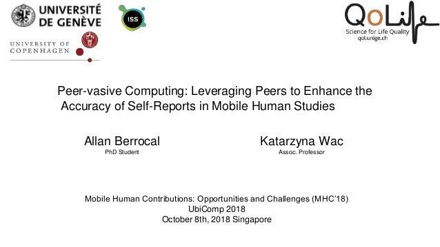 Peer-vasive Computing: Leveraging Peers to Enhance the Accuracy of Self-Reports in Mobile Human Studies Allan Berrocal PhD...