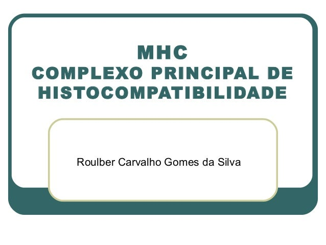 MHCCOMPLEXO PRINCIPAL DEHISTOCOMPATIBILIDADE   Roulber Carvalho Gomes da Silva