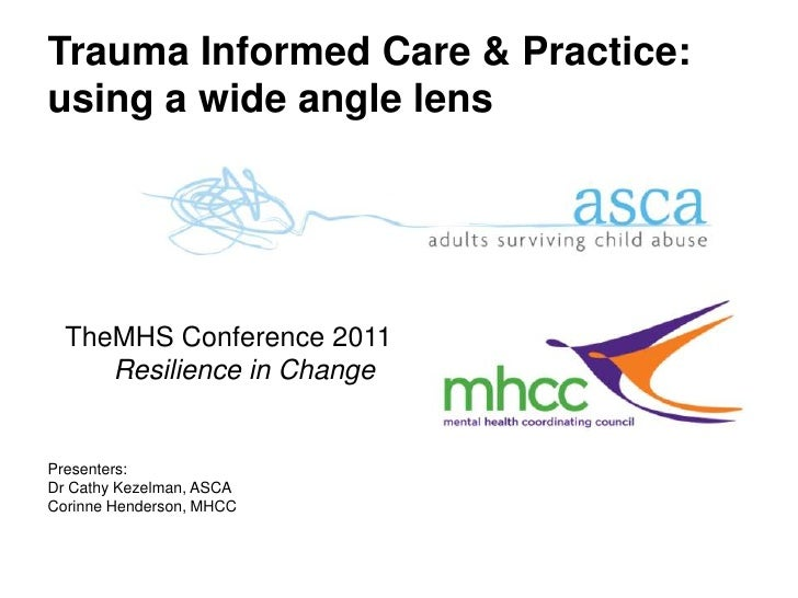 Trauma Informed Care & Practice:using a wide angle lens    TheMHS Conference 2011       Resilience in ChangePresenters:Dr ...