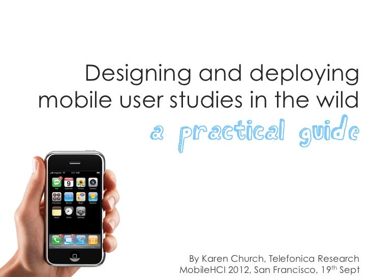 Designing and deployingmobile user studies in the wild          a practical guide              By Karen Church, Telefonica...
