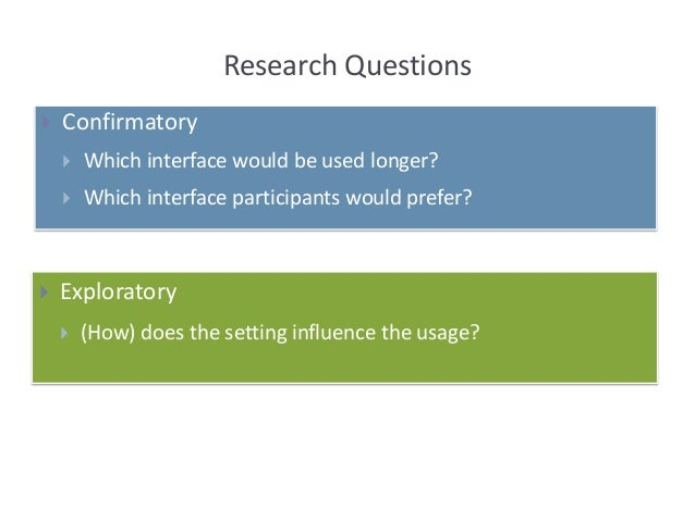 Research Questions  Confirmatory  Which interface would be used longer?  Which interface participants would prefer?  E...