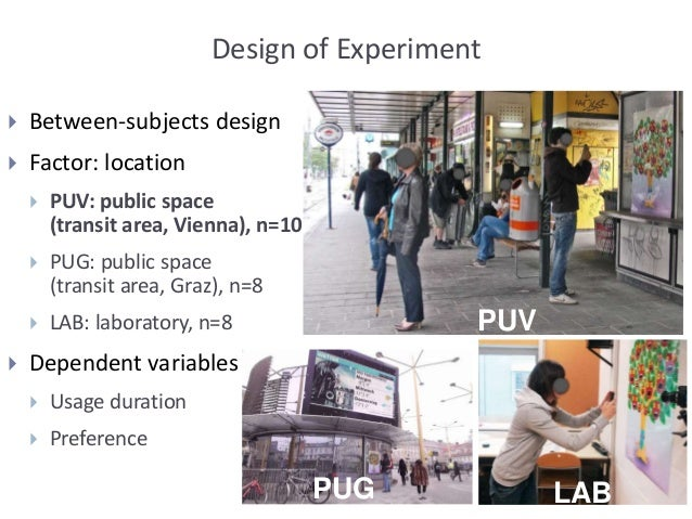Design of Experiment  Between-subjects design  Factor: location  PUV: public space (transit area, Vienna), n=10  PUG: ...