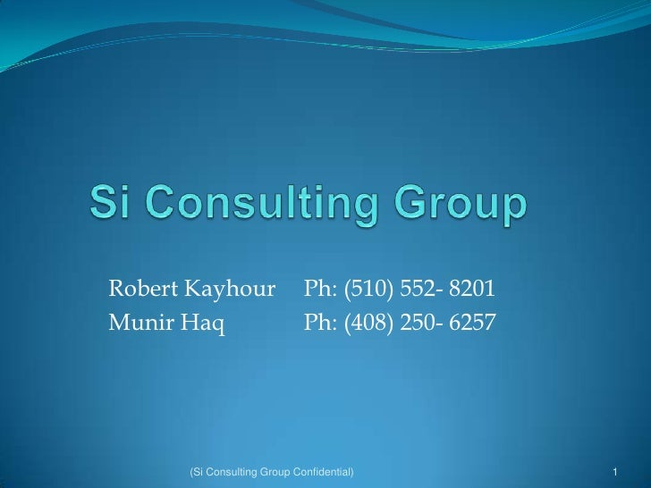 Si Consulting Group<br />Robert Kayhour  Ph: (510) 552- 8201<br />MunirHaq Ph: (408) 250- 6257<br />1<br />(Si Consulti...
