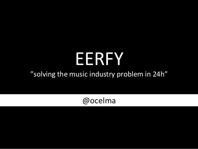 "EERFY	     ""solving	   the	   music	   industry	   problem	   in	   24h""	     @ocelma"