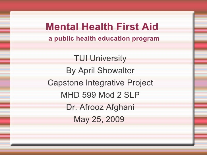 Mental Health First Aid TUI University By April Showalter Capstone Integrative Project MHD 599 Mod 2 SLP Dr. Afrooz Afghan...