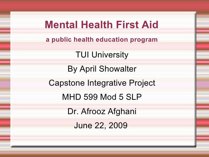 Mental Health First Aid TUI University By April Showalter Capstone Integrative Project MHD 599 Mod 5 SLP Dr. Afrooz Afghan...