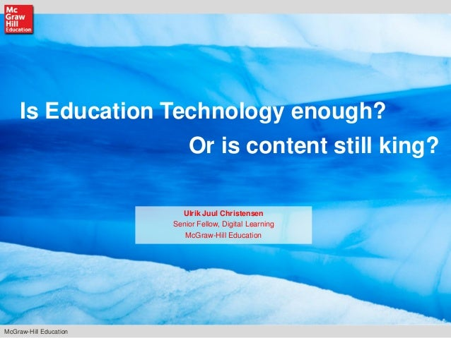 McGraw-Hill Education Is Education Technology enough? Ulrik Juul Christensen Senior Fellow, Digital Learning McGraw-Hill E...