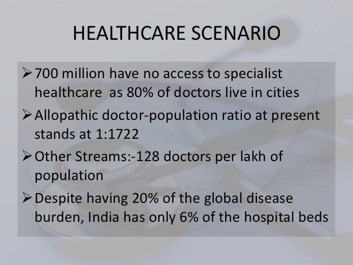 HEALTHCARE SCENARIO700 million have no access to specialist healthcare as 80% of doctors live in citiesAllopathic doctor...