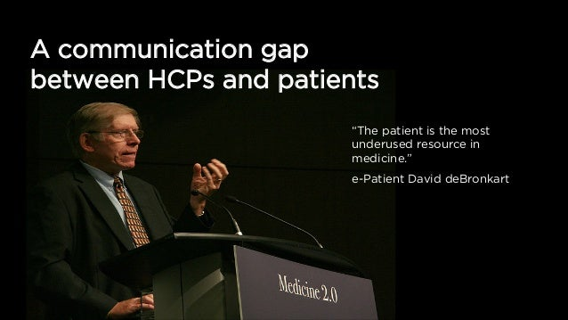 """A communication gap between HCPs and patients """"The patient is the most underused resource in medicine."""" e-Patient David de..."""