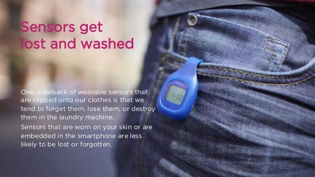 Sensors get lost and washed  One drawback of wearable sensors that are clipped onto our clothes is that we tend to forget ...