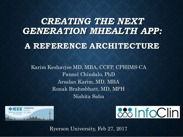 CREATING THE NEXT GENERATION MHEALTH APP: A REFERENCE ARCHITECTURE Karim Keshavjee MD, MBA, CCFP, CPHIMS-CA Pannel Chindal...