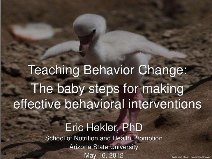 Teaching Behavior Change:    The baby steps for makingeffective behavioral interventions           Eric Hekler, PhD     Sc...