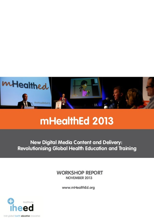 WORKSHOP REPORT NOVEMBER 2013 mHealthEd 2013 New Digital Media Content and Delivery: Revolutionising Global Health Educati...