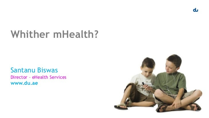 Whither mHealth?Santanu BiswasDirector – eHealth Serviceswww.du.ae