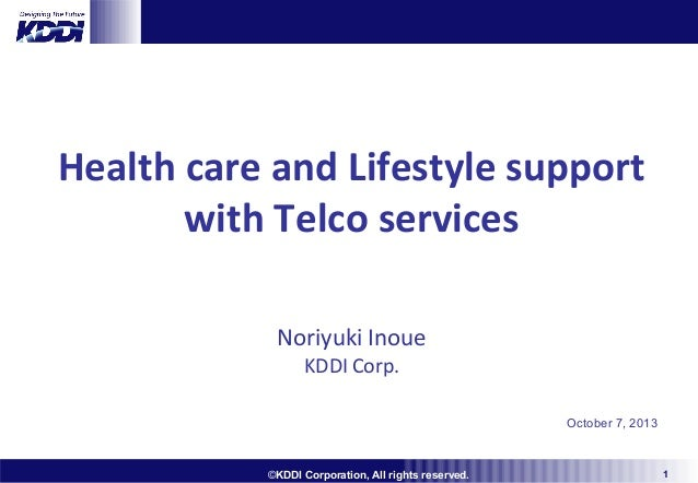 Health care and Lifestyle support with Telco services Noriyuki Inoue KDDI Corp.  October 7, 2013  ©KDDI Corporation, All r...