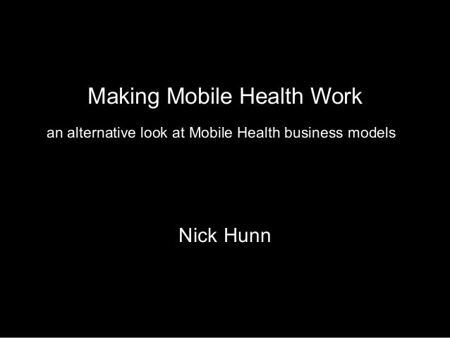 Making Mobile Health Work Nick Hunn an alternative look at Mobile Health business models