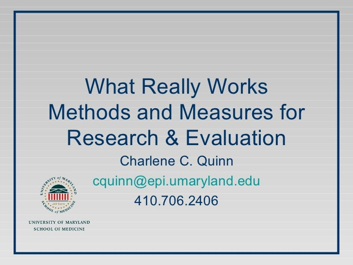 What Really Works Methods and Measures for Research & Evaluation Charlene C. Quinn [email_address] 410.706.2406