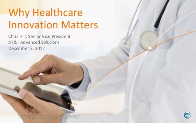 Why Healthcare Innovation Matters Chris Hill, Senior Vice President AT&T Advanced Solutions December 3, 2012  © 2012 AT&T ...
