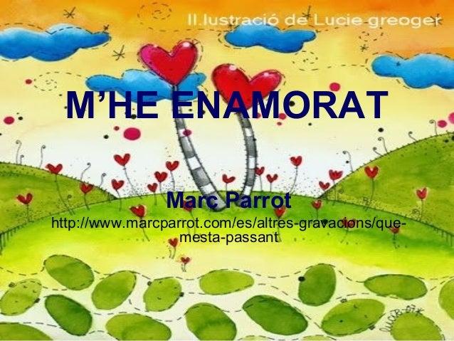 M'HE ENAMORAT Marc Parrot http://www.marcparrot.com/es/altres-gravacions/que- mesta-passant