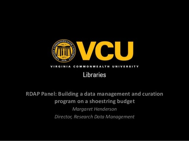 RDAP Panel: Building a data management and curation program on a shoestring budget Margaret Henderson Director, Research D...