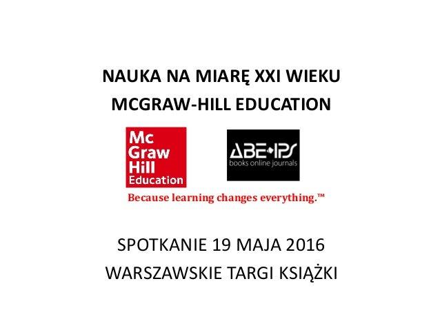 NAUKA NA MIARĘ XXI WIEKU MCGRAW-HILL EDUCATION SPOTKANIE 19 MAJA 2016 WARSZAWSKIE TARGI KSIĄŻKI Because learning changes e...