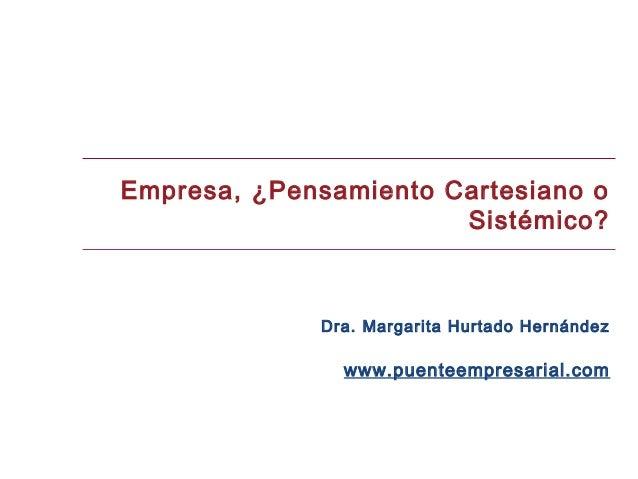 Empresa, ¿Pensamiento Cartesiano o                       Sistémico?             Dra. Margarita Hurtado Hernández          ...