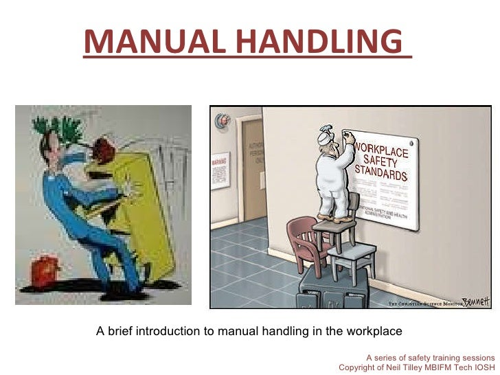 MANUAL HANDLING  A brief introduction to manual handling in the workplace A series of safety training sessions Copyright o...