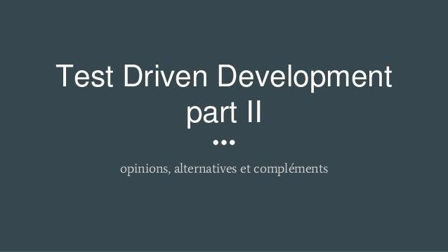 Test Driven Development part II opinions, alternatives et compléments