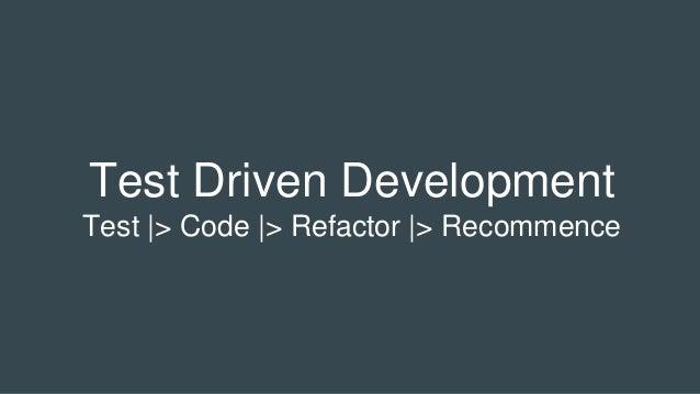 Test Driven Development Test |> Code |> Refactor |> Recommence