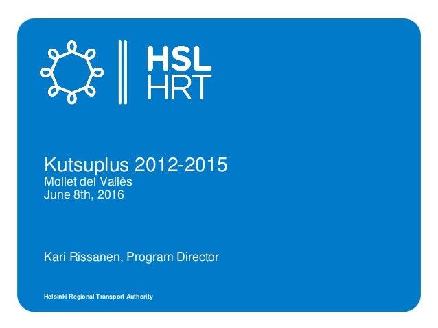 Helsinki Regional Transport Authority Kari Rissanen, Program Director Kutsuplus 2012-2015 Mollet del Vallès June 8th, 2016