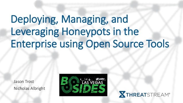 Deploying, Managing, and Leveraging Honeypots in the Enterprise using Open Source Tools Jason Trost Nicholas Albright