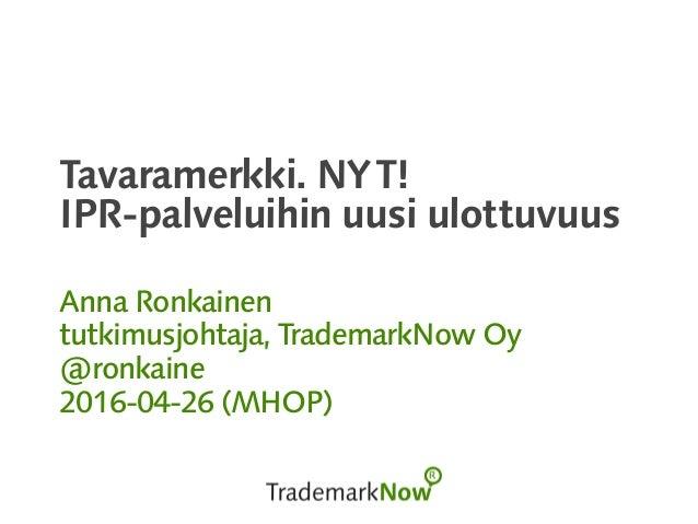 Tavaramerkki. NYT! IPR-palveluihin uusi ulottuvuus Anna Ronkainen tutkimusjohtaja, TrademarkNow Oy @ronkaine 2016-04-26 (M...