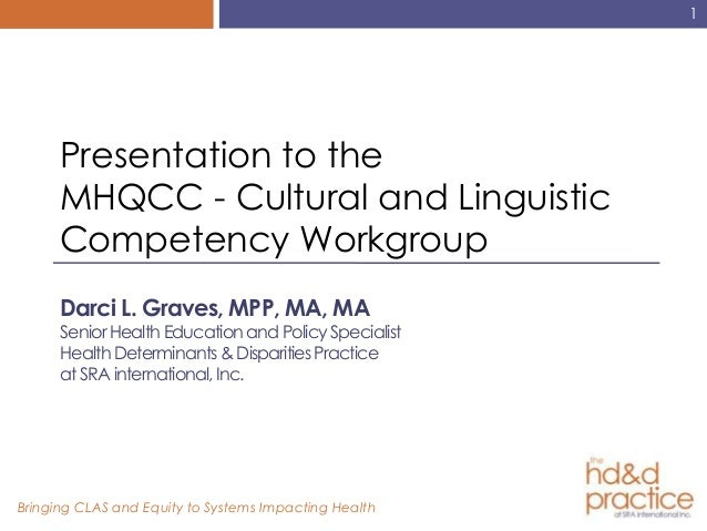 1      Presentation to the      MHQCC - Cultural and Linguistic      Competency Workgroup      Darci L. Graves, MPP, MA, M...