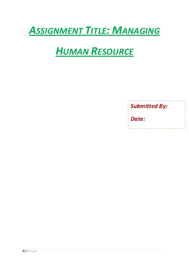 ASSIGNMENT TITLE: MANAGING HUMAN RESOURCE  Submitted By: Date:  0|P a g e