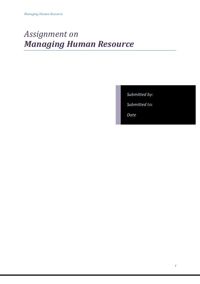 Managing Human Resource  Assignment on Managing Human Resource  Submitted by: Submitted to: Date  i